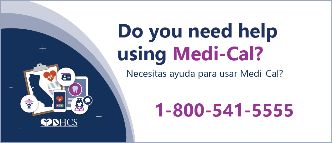 Do you need help using Medi-Cal? Call 1-800-541-5555 Necesitas ayuda para usar Medi-Cal? Llama 1-800-541-5555