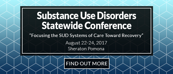 Substance Use Disorders Statwide Conference. Focusing the SUD Systems of Care Toward Recovery. August 22-24, 2017. Sheraton Pomona.