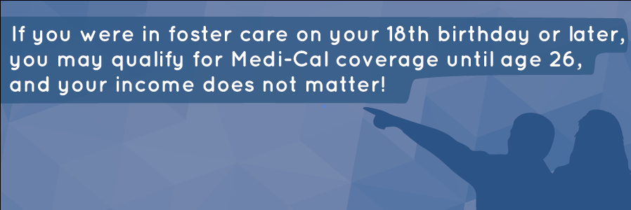 If you were in foster care on your 18th birthday or later, you may qualify for Medi-Cal coverage until age 26, and your income d